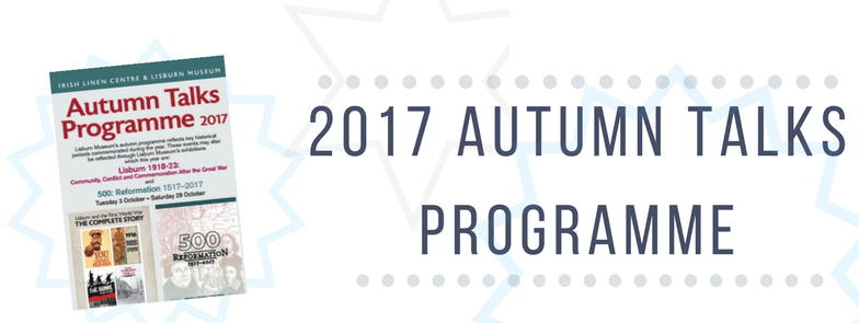2017 Autumn Talks programme Irish Linen Centre & Lisburn Museum